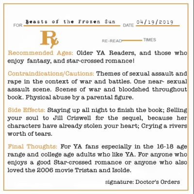 Beasts of the Frozen Sun Prescription graphic Recommended Ages: Older YA Readers, and those who enjoy  fantasy, and star-crossed romance! Contraindications/Cautions: Themes of sexual assault and rape in the context of war and battles. One near- sexual assault scene. Scenes of war and bloodshed throughout book. Physical abuse by a parental figure. Side Effects: Staying up all night to finish the book; Selling your soul to Jill Criswell for the sequel, because her characters have already stolen your heart; Crying a rivers worth of tears. Final Thoughts: For YA fans especially in the 16-18 age range and college age adults who like YA. For anyone who enjoys a good Star-crossed romance or anyone who also loved the 2006 movie Tristan and Isolde.